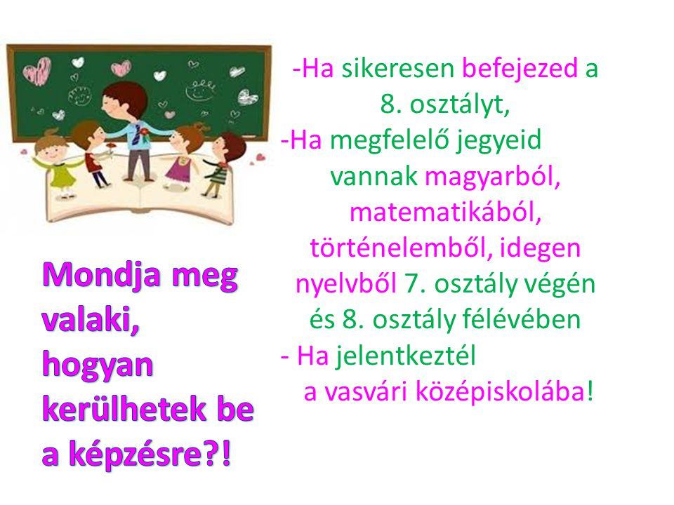 -Ha sikeresen befejezed a 8. osztályt, -Ha megfelelő jegyeid vannak magyarból, matematikából, történelemből, idegen nyelvből 7. osztály végén és 8. os