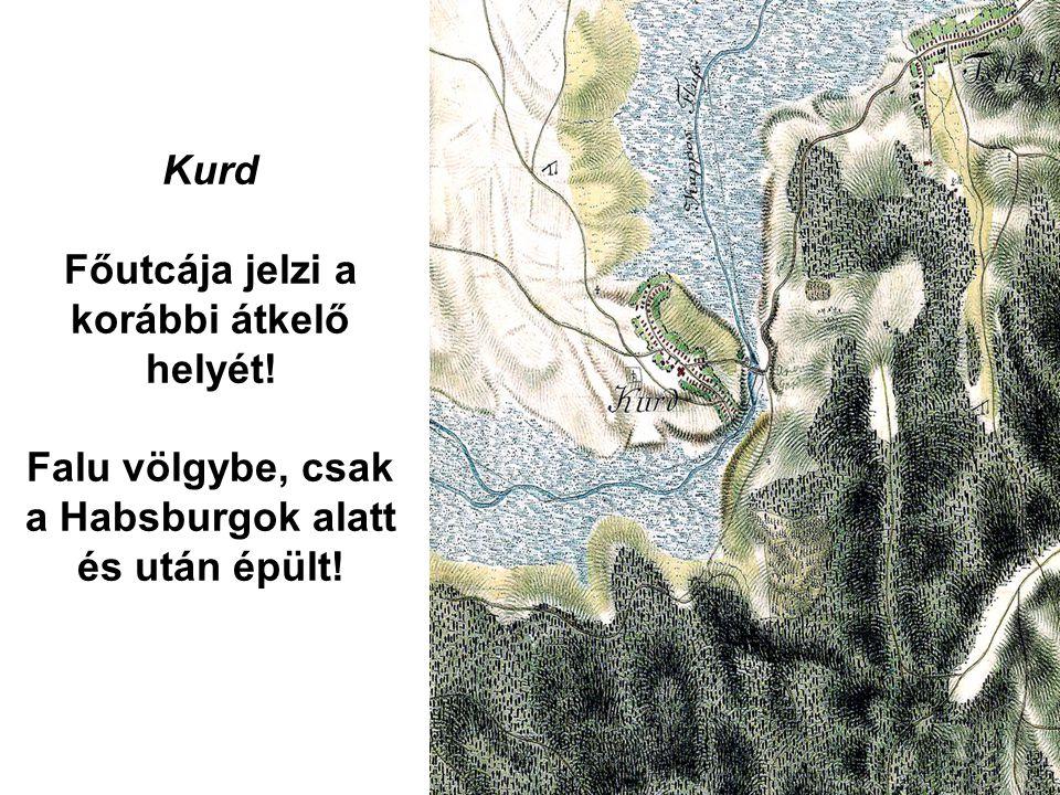 Kurd Főutcája jelzi a korábbi átkelő helyét! Falu völgybe, csak a Habsburgok alatt és után épült!