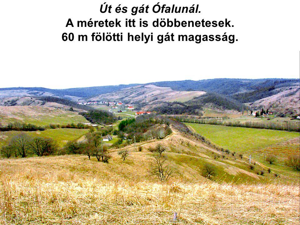 Út és gát Ófalunál. A méretek itt is döbbenetesek. 60 m fölötti helyi gát magasság.