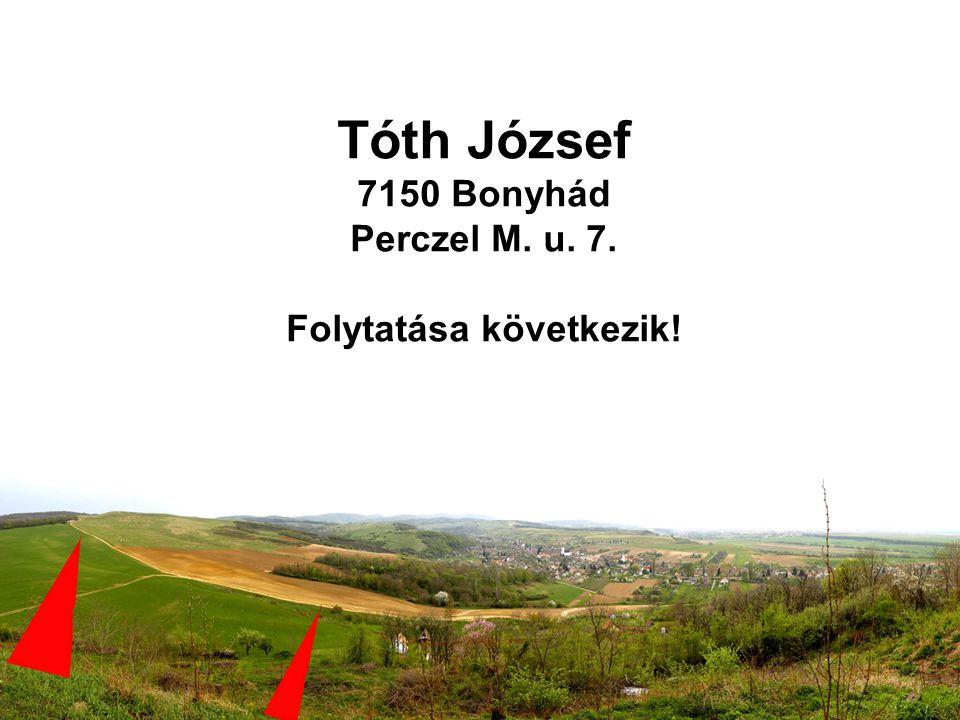 Tóth József 7150 Bonyhád Perczel M. u. 7. Folytatása következik!