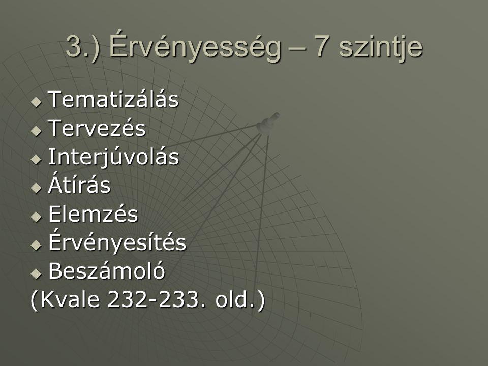 3.) Érvényesség – 7 szintje  Tematizálás  Tervezés  Interjúvolás  Átírás  Elemzés  Érvényesítés  Beszámoló (Kvale 232-233. old.)