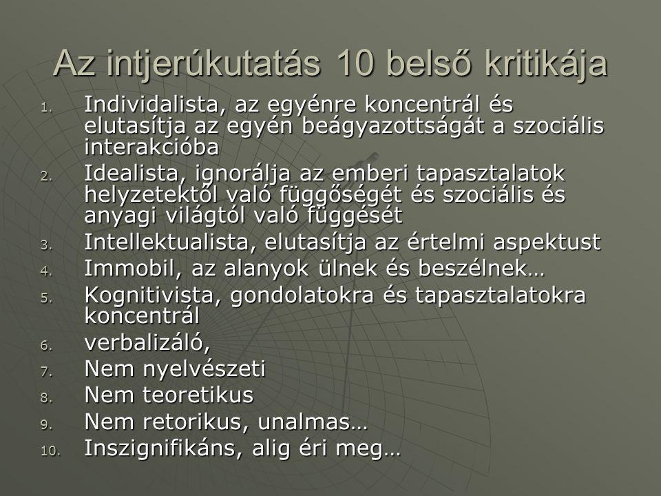 Az intjerúkutatás 10 belső kritikája 1. Individalista, az egyénre koncentrál és elutasítja az egyén beágyazottságát a szociális interakcióba 2. Ideali