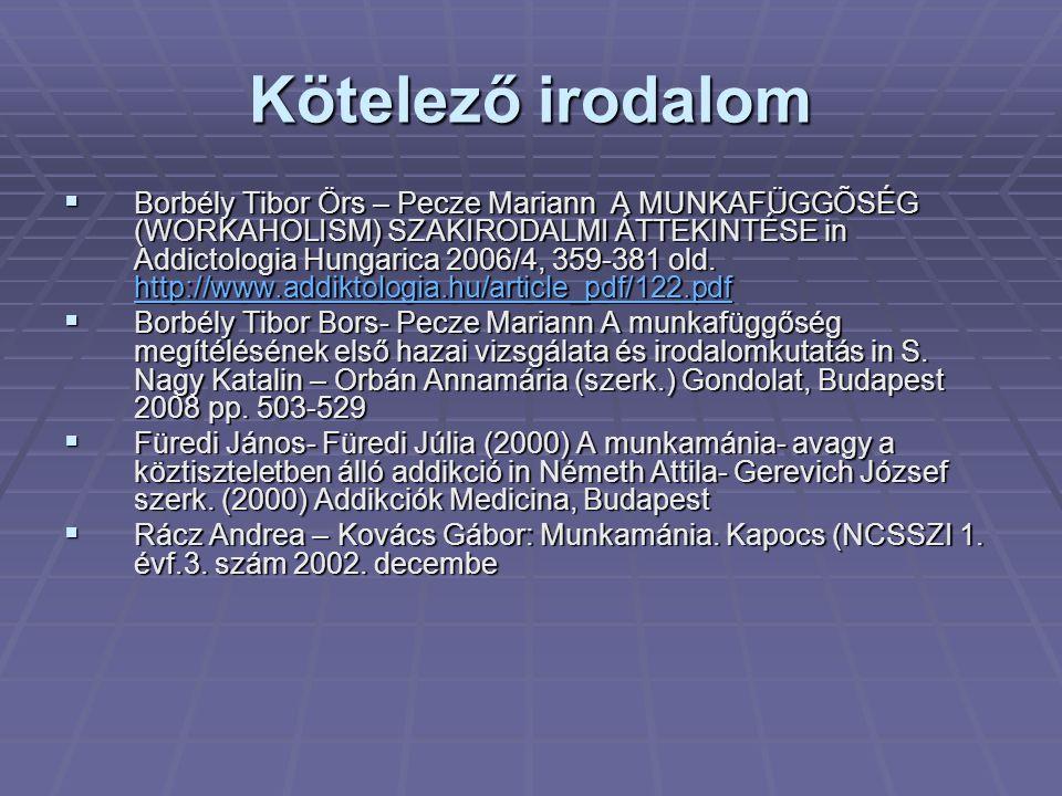 Kötelező irodalom  Borbély Tibor Örs – Pecze Mariann A MUNKAFÜGGÕSÉG (WORKAHOLISM) SZAKIRODALMI ÁTTEKINTÉSE in Addictologia Hungarica 2006/4, 359-381
