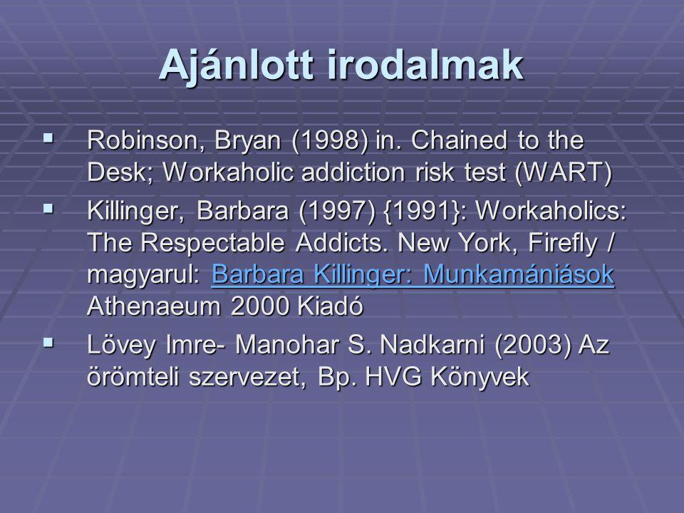 Ajánlott irodalmak  Robinson, Bryan (1998) in. Chained to the Desk; Workaholic addiction risk test (WART)  Killinger, Barbara (1997) {1991}: Workaho