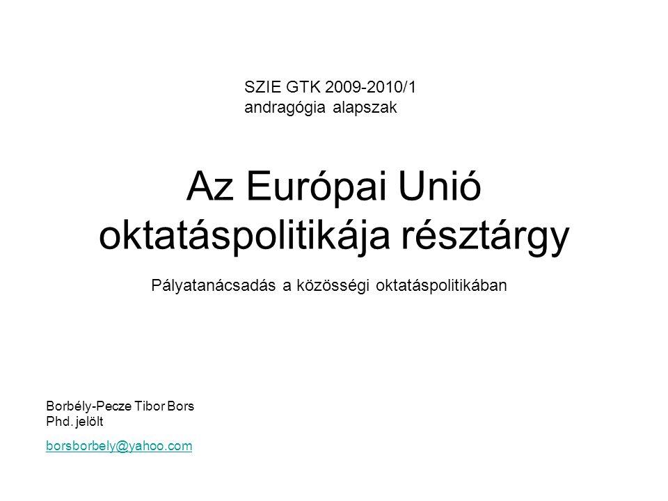 Az Európai Unió oktatáspolitikája résztárgy Borbély-Pecze Tibor Bors Phd. jelölt borsborbely@yahoo.com Pályatanácsadás a közösségi oktatáspolitikában