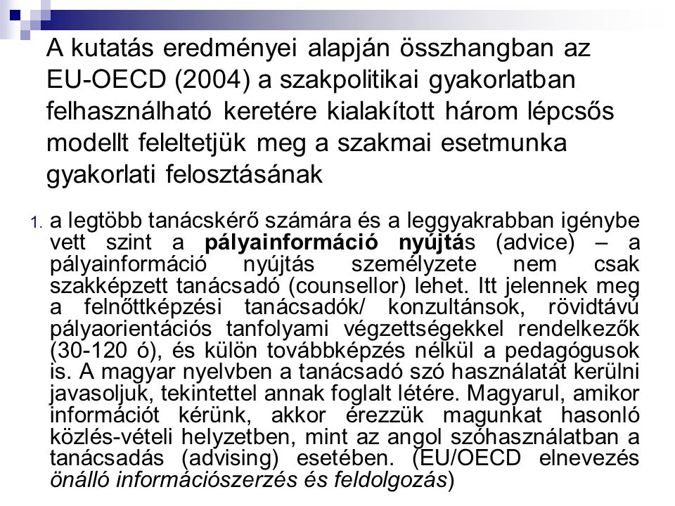 A kutatás eredményei alapján összhangban az EU-OECD (2004) a szakpolitikai gyakorlatban felhasználható keretére kialakított három lépcsős modellt feleltetjük meg a szakmai esetmunka gyakorlati felosztásának 1.