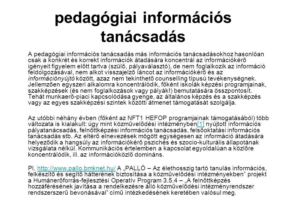 pedagógiai információs tanácsadás A pedagógiai információs tanácsadás más információs tanácsadásokhoz hasonlóan csak a konkrét és korrekt információk átadására koncentrál az információkérő igényeit figyelem előtt tartva (szülő, pályaválasztó), de nem foglalkozik az információ feldolgozásával, nem alkot visszajelző láncot az információkérő és az információnyújtó között, azaz nem tekinthető counselling típusú tevékenységnek.