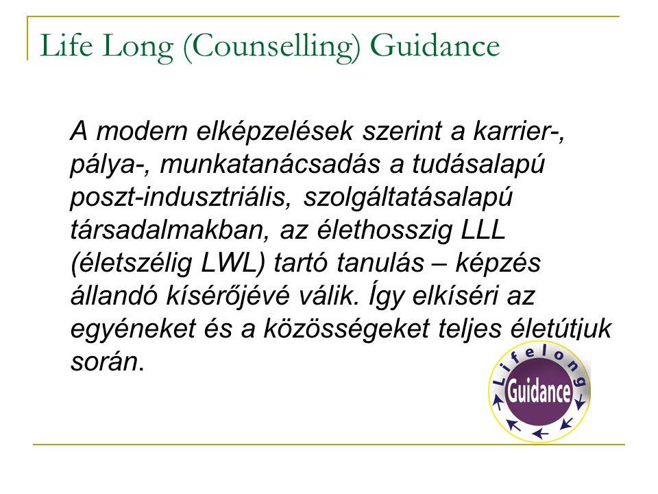 Life Long (Counselling) Guidance A modern elképzelések szerint a karrier-, pálya-, munkatanácsadás a tudásalapú poszt-indusztriális, szolgáltatásalapú társadalmakban, az élethosszig LLL (életszélig LWL) tartó tanulás – képzés állandó kísérőjévé válik.