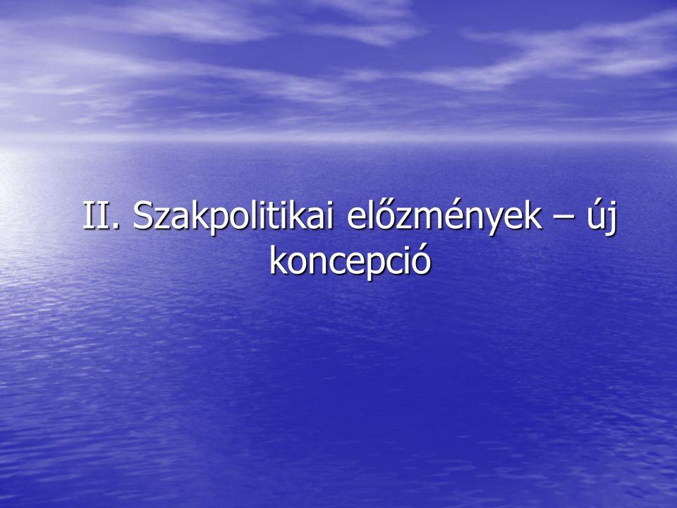 II. Szakpolitikai előzmények – új koncepció
