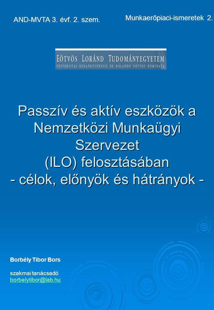 Borbély Tibor Bors szakmai tanácsadó borbelytibor@lab.hu Passzív és aktív eszközök a Nemzetközi Munkaügyi Szervezet (ILO) felosztásában - célok, előnyök és hátrányok - AND-MVTA 3.