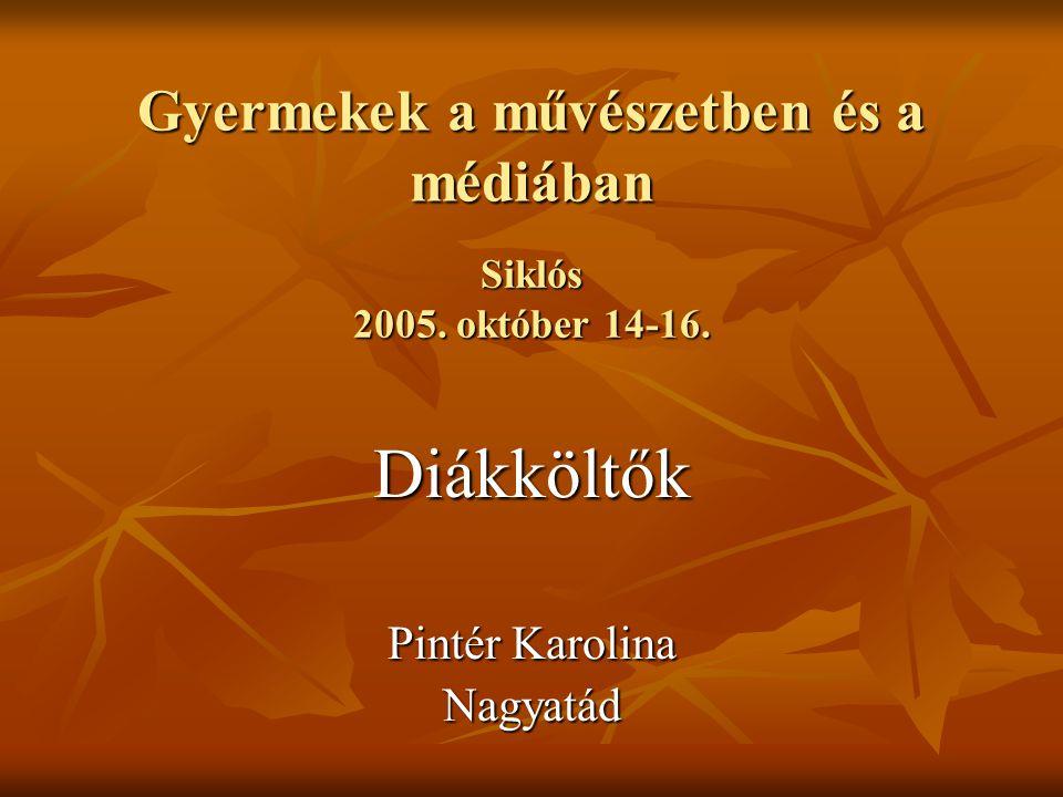 Gyermekek a művészetben és a médiában Diákköltők Pintér Karolina Nagyatád Siklós 2005.