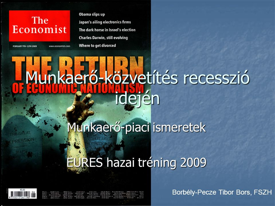 Munkaerő-közvetítés recesszió idején Munkaerő-piaci ismeretek EURES hazai tréning 2009 Borbély-Pecze Tibor Bors, FSZH