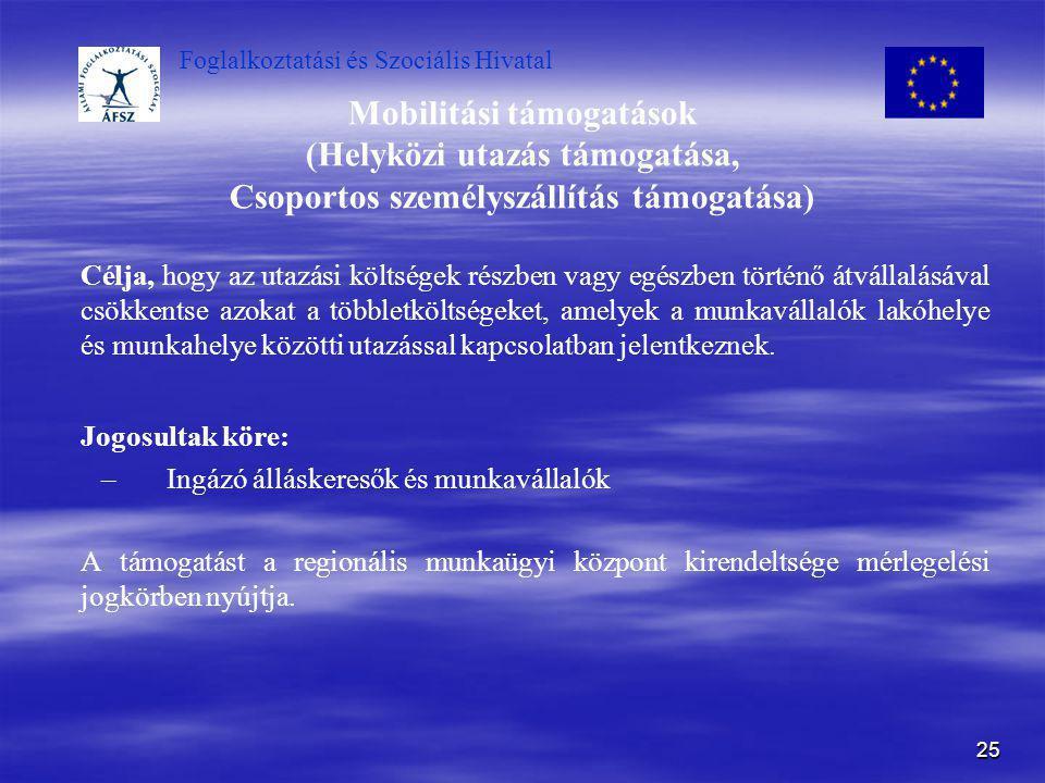 Foglalkoztatási és Szociális Hivatal 25 Mobilitási támogatások (Helyközi utazás támogatása, Csoportos személyszállítás támogatása) Célja, hogy az utaz