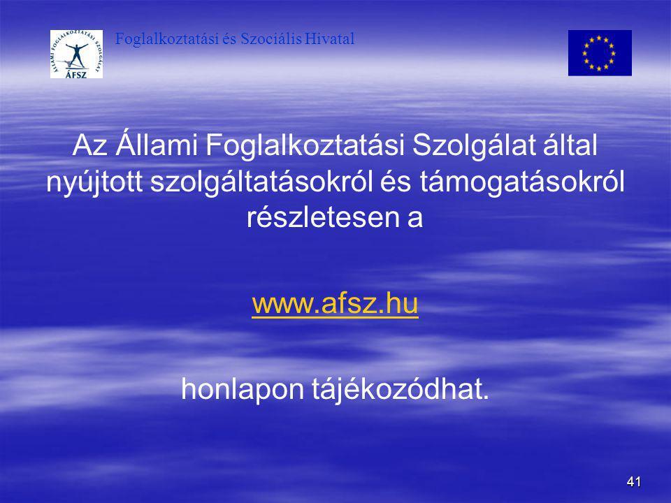 Foglalkoztatási és Szociális Hivatal 41 Az Állami Foglalkoztatási Szolgálat által nyújtott szolgáltatásokról és támogatásokról részletesen a www.afsz.