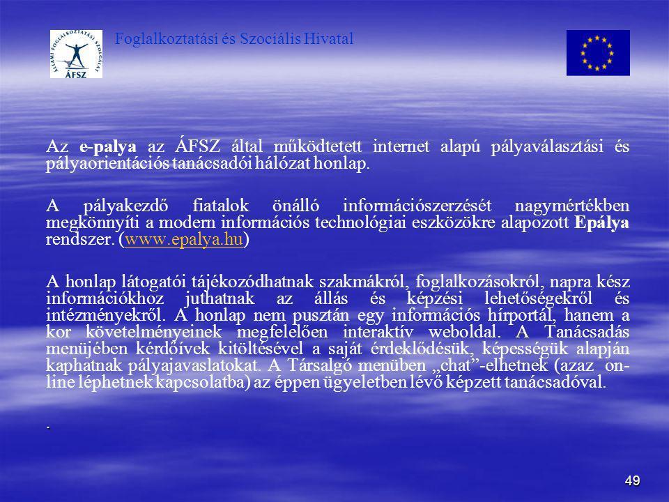Foglalkoztatási és Szociális Hivatal 49 Az e-palya az ÁFSZ által működtetett internet alapú pályaválasztási és pályaorientációs tanácsadói hálózat hon