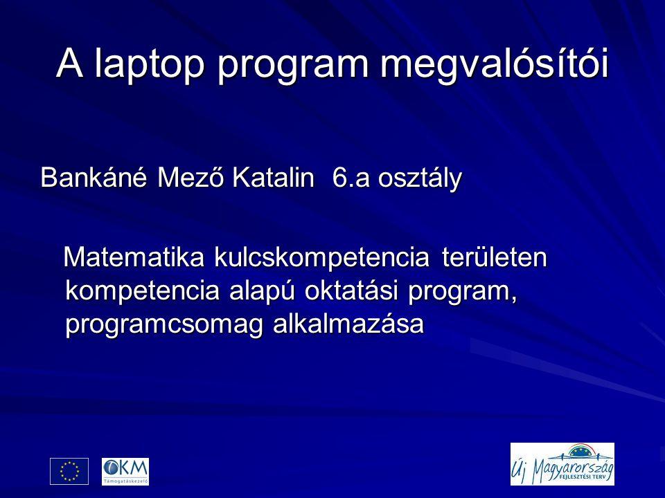 A laptop program megvalósítói Bankáné Mező Katalin 6.a osztály Matematika kulcskompetencia területen kompetencia alapú oktatási program, programcsomag alkalmazása Matematika kulcskompetencia területen kompetencia alapú oktatási program, programcsomag alkalmazása