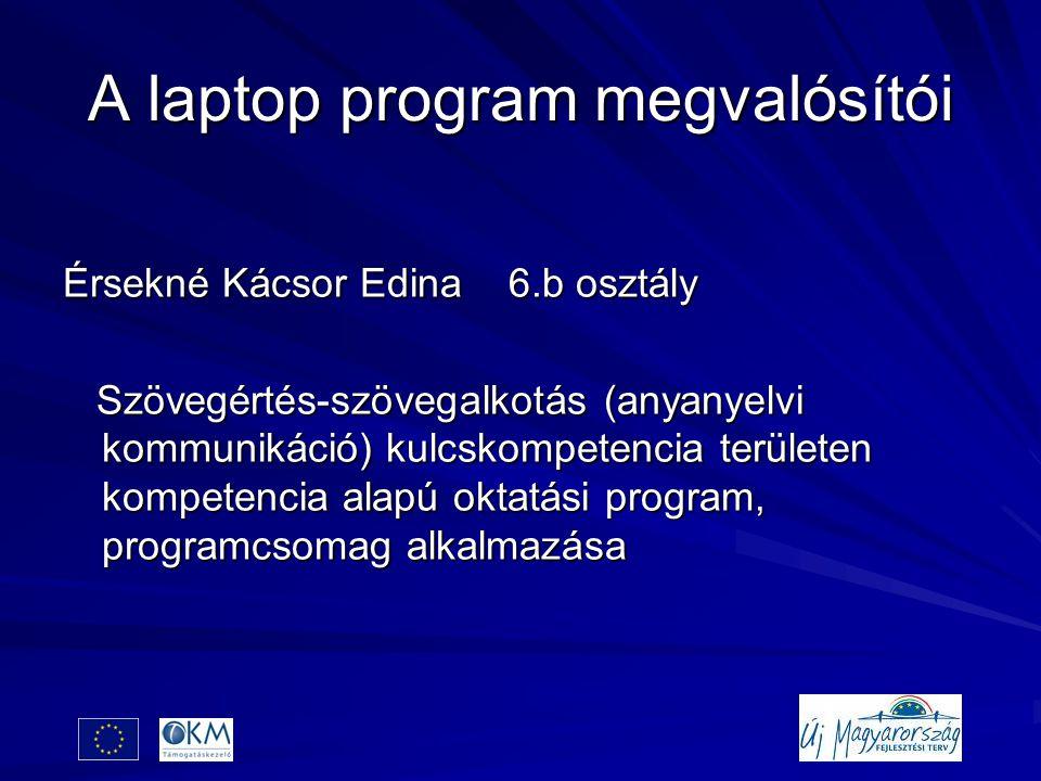 A laptop program megvalósítói Érsekné Kácsor Edina 6.b osztály Szövegértés-szövegalkotás (anyanyelvi kommunikáció) kulcskompetencia területen kompetencia alapú oktatási program, programcsomag alkalmazása Szövegértés-szövegalkotás (anyanyelvi kommunikáció) kulcskompetencia területen kompetencia alapú oktatási program, programcsomag alkalmazása