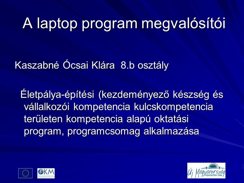A laptop program megvalósítói A laptop program megvalósítói Kaszabné Ócsai Klára 8.b osztály Életpálya-építési (kezdeményező készség és vállalkozói kompetencia kulcskompetencia területen kompetencia alapú oktatási program, programcsomag alkalmazása Életpálya-építési (kezdeményező készség és vállalkozói kompetencia kulcskompetencia területen kompetencia alapú oktatási program, programcsomag alkalmazása