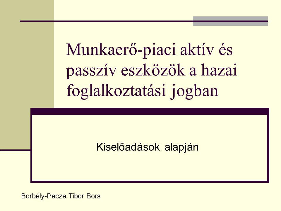 Munkaerő-piaci aktív és passzív eszközök a hazai foglalkoztatási jogban Kiselőadások alapján Borbély-Pecze Tibor Bors