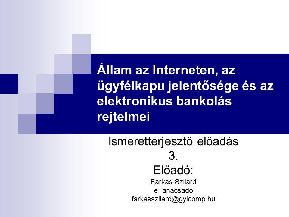 Állam az Interneten, az ügyfélkapu jelentősége és az elektronikus bankolás rejtelmei Ismeretterjesztő előadás 3. Előadó: Farkas Szilárd eTanácsadó far