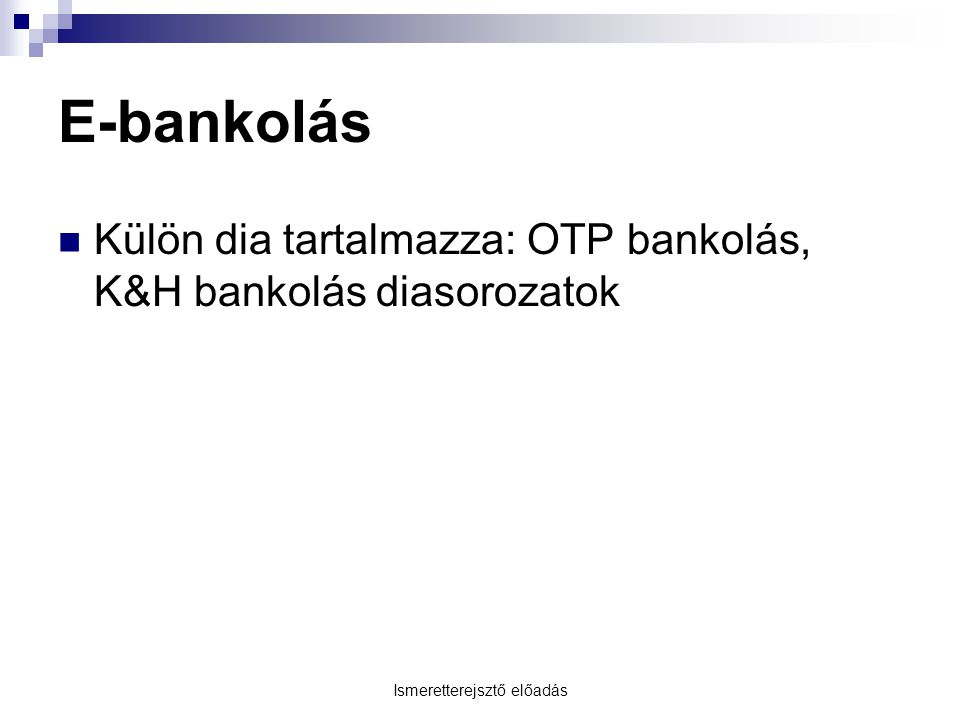 Ismeretterejsztő előadás E-bankolás Külön dia tartalmazza: OTP bankolás, K&H bankolás diasorozatok