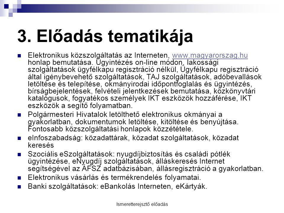 Ismeretterejsztő előadás 3. Előadás tematikája Elektronikus közszolgáltatás az Interneten, www.magyarorszag.hu honlap bemutatása. Ügyintézés on-line m