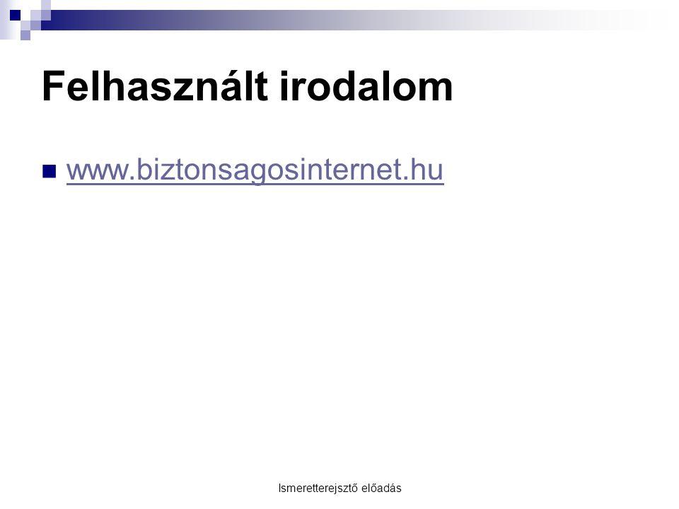 Ismeretterejsztő előadás Felhasznált irodalom www.biztonsagosinternet.hu