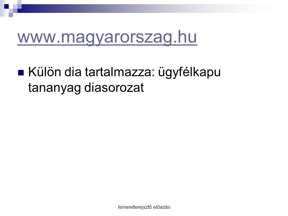 Ismeretterejsztő előadás www.magyarorszag.hu Külön dia tartalmazza: ügyfélkapu tananyag diasorozat