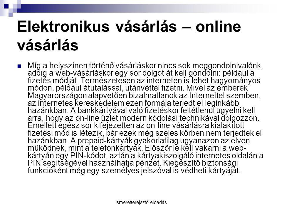 Ismeretterejsztő előadás Elektronikus vásárlás – online vásárlás Míg a helyszínen történő vásárláskor nincs sok meggondolnivalónk, addig a web-vásárlá