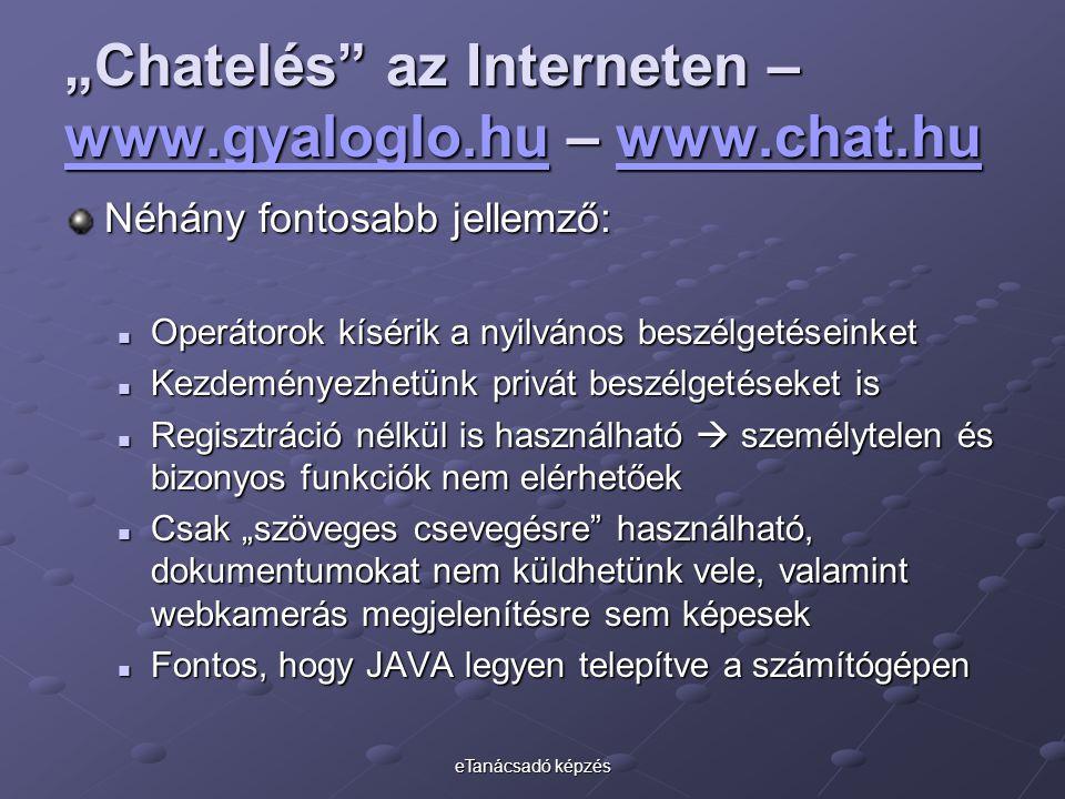 """eTanácsadó képzés """"Chatelés az Interneten – www.gyaloglo.hu – www.chat.hu www.gyaloglo.huwww.chat.hu www.gyaloglo.huwww.chat.hu Néhány fontosabb jellemző: Operátorok kísérik a nyilvános beszélgetéseinket Operátorok kísérik a nyilvános beszélgetéseinket Kezdeményezhetünk privát beszélgetéseket is Kezdeményezhetünk privát beszélgetéseket is Regisztráció nélkül is használható  személytelen és bizonyos funkciók nem elérhetőek Regisztráció nélkül is használható  személytelen és bizonyos funkciók nem elérhetőek Csak """"szöveges csevegésre használható, dokumentumokat nem küldhetünk vele, valamint webkamerás megjelenítésre sem képesek Csak """"szöveges csevegésre használható, dokumentumokat nem küldhetünk vele, valamint webkamerás megjelenítésre sem képesek Fontos, hogy JAVA legyen telepítve a számítógépen Fontos, hogy JAVA legyen telepítve a számítógépen"""