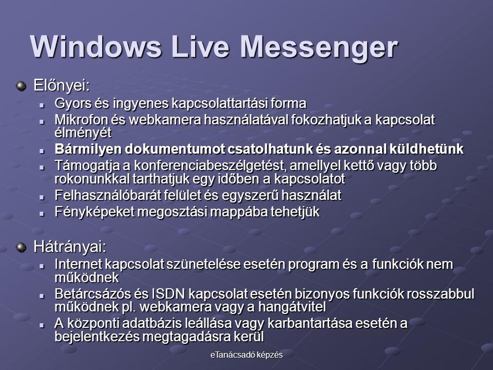 eTanácsadó képzés Windows Live Messenger Előnyei: Gyors és ingyenes kapcsolattartási forma Gyors és ingyenes kapcsolattartási forma Mikrofon és webkamera használatával fokozhatjuk a kapcsolat élményét Mikrofon és webkamera használatával fokozhatjuk a kapcsolat élményét Bármilyen dokumentumot csatolhatunk és azonnal küldhetünk Bármilyen dokumentumot csatolhatunk és azonnal küldhetünk Támogatja a konferenciabeszélgetést, amellyel kettő vagy több rokonunkkal tarthatjuk egy időben a kapcsolatot Támogatja a konferenciabeszélgetést, amellyel kettő vagy több rokonunkkal tarthatjuk egy időben a kapcsolatot Felhasználóbarát felület és egyszerű használat Felhasználóbarát felület és egyszerű használat Fényképeket megosztási mappába tehetjük Fényképeket megosztási mappába tehetjükHátrányai: Internet kapcsolat szünetelése esetén program és a funkciók nem működnek Internet kapcsolat szünetelése esetén program és a funkciók nem működnek Betárcsázós és ISDN kapcsolat esetén bizonyos funkciók rosszabbul működnek pl.