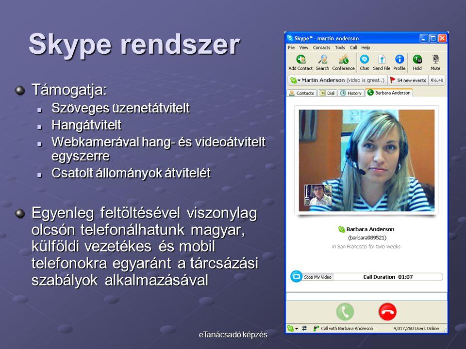 eTanácsadó képzés Skype rendszer Támogatja: Szöveges üzenetátvitelt Szöveges üzenetátvitelt Hangátvitelt Hangátvitelt Webkamerával hang- és videoátvitelt egyszerre Webkamerával hang- és videoátvitelt egyszerre Csatolt állományok átvitelét Csatolt állományok átvitelét Egyenleg feltöltésével viszonylag olcsón telefonálhatunk magyar, külföldi vezetékes és mobil telefonokra egyaránt a tárcsázási szabályok alkalmazásával