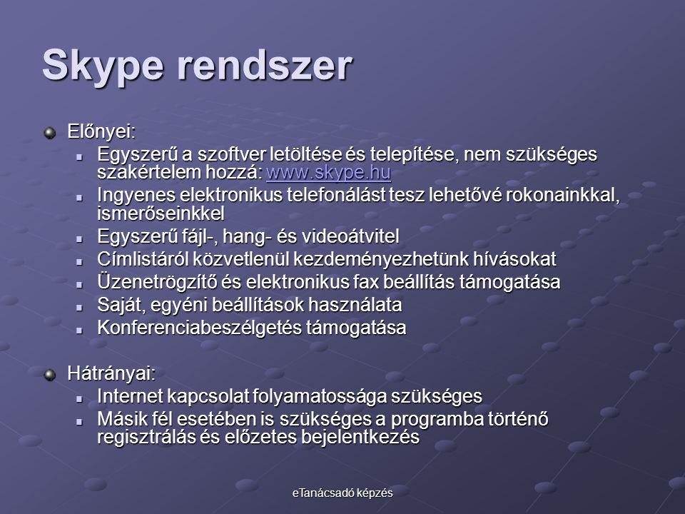 eTanácsadó képzés Skype rendszer Előnyei: Egyszerű a szoftver letöltése és telepítése, nem szükséges szakértelem hozzá: www.skype.hu Egyszerű a szoftver letöltése és telepítése, nem szükséges szakértelem hozzá: www.skype.huwww.skype.hu Ingyenes elektronikus telefonálást tesz lehetővé rokonainkkal, ismerőseinkkel Ingyenes elektronikus telefonálást tesz lehetővé rokonainkkal, ismerőseinkkel Egyszerű fájl-, hang- és videoátvitel Egyszerű fájl-, hang- és videoátvitel Címlistáról közvetlenül kezdeményezhetünk hívásokat Címlistáról közvetlenül kezdeményezhetünk hívásokat Üzenetrögzítő és elektronikus fax beállítás támogatása Üzenetrögzítő és elektronikus fax beállítás támogatása Saját, egyéni beállítások használata Saját, egyéni beállítások használata Konferenciabeszélgetés támogatása Konferenciabeszélgetés támogatásaHátrányai: Internet kapcsolat folyamatossága szükséges Internet kapcsolat folyamatossága szükséges Másik fél esetében is szükséges a programba történő regisztrálás és előzetes bejelentkezés Másik fél esetében is szükséges a programba történő regisztrálás és előzetes bejelentkezés