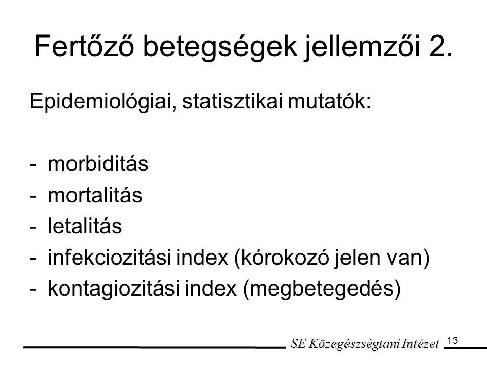 13 Epidemiológiai, statisztikai mutatók: -morbiditás -mortalitás -letalitás -infekciozitási index (kórokozó jelen van) -kontagiozitási index (megbetegedés) SE Közegészségtani Intézet Fertőző betegségek jellemzői 2.
