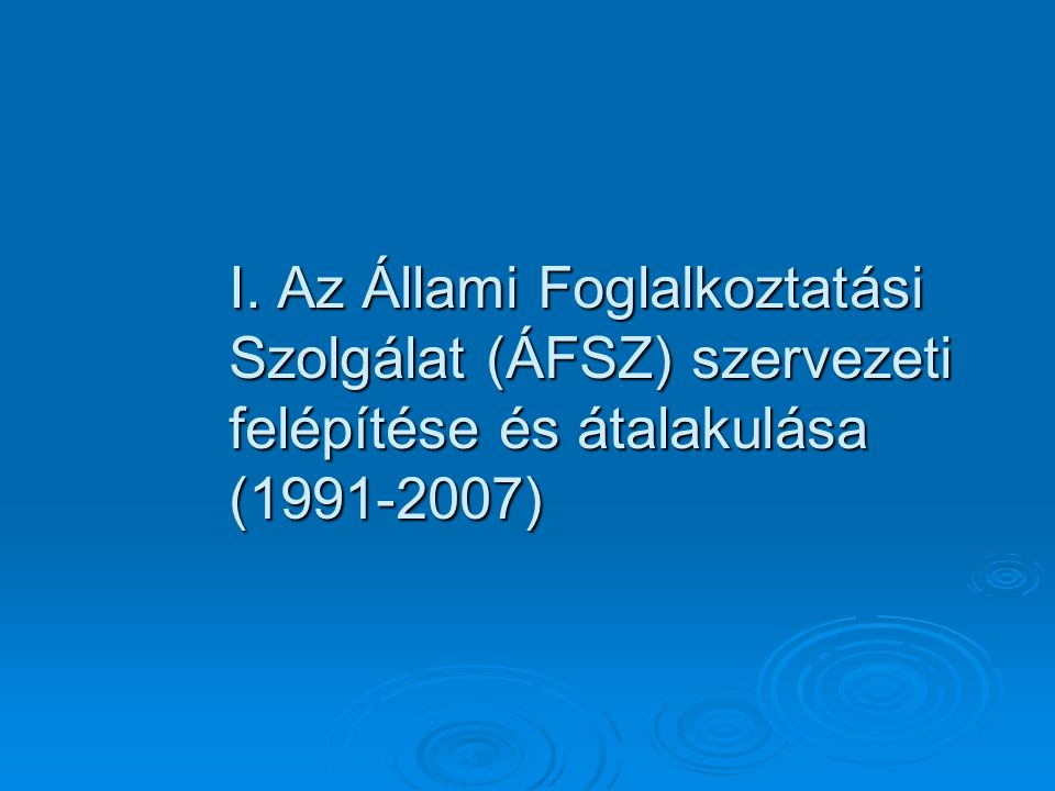 I. Az Állami Foglalkoztatási Szolgálat (ÁFSZ) szervezeti felépítése és átalakulása (1991-2007)