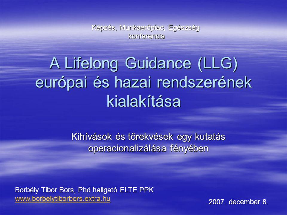 A Lifelong Guidance (LLG) európai és hazai rendszerének kialakítása Kihívások és törekvések egy kutatás operacionalizálása fényében Borbély Tibor Bors, Phd hallgató ELTE PPK www.borbelytiborbors.extra.hu 2007.