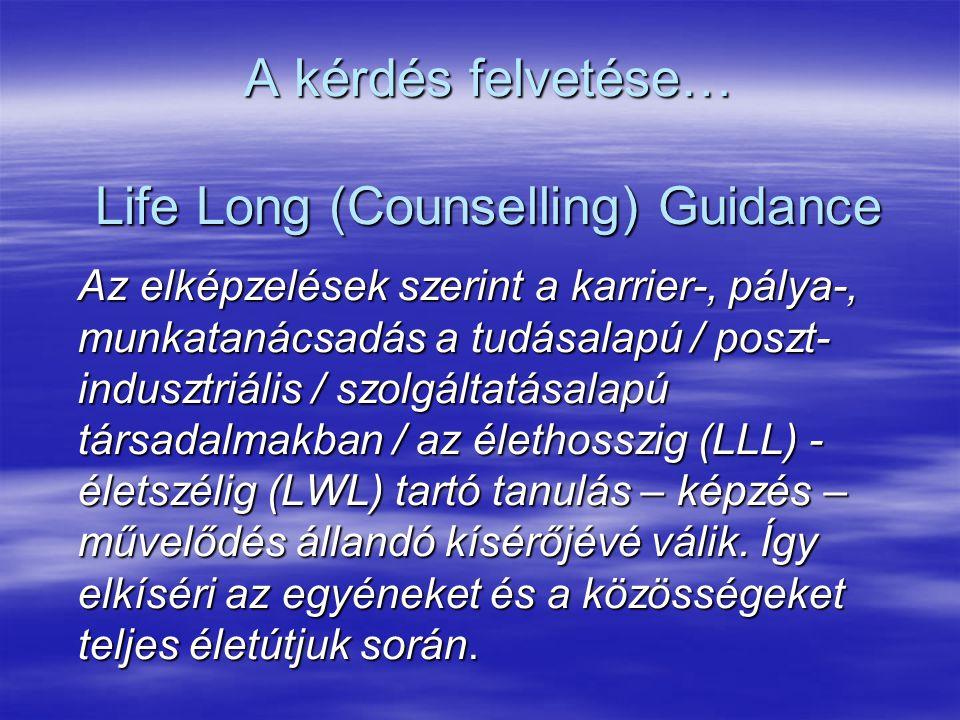 A kérdés felvetése… Life Long (Counselling) Guidance Az elképzelések szerint a karrier-, pálya-, munkatanácsadás a tudásalapú / poszt- indusztriális / szolgáltatásalapú társadalmakban / az élethosszig (LLL) - életszélig (LWL) tartó tanulás – képzés – művelődés állandó kísérőjévé válik.