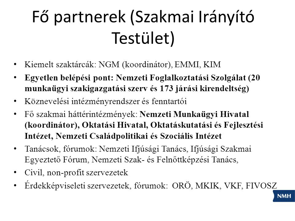 Fő partnerek (Szakmai Irányító Testület) Kiemelt szaktárcák: NGM (koordinátor), EMMI, KIM Egyetlen belépési pont: Nemzeti Foglalkoztatási Szolgálat (20 munkaügyi szakigazgatási szerv és 173 járási kirendeltség) Köznevelési intézményrendszer és fenntartói Fő szakmai háttérintézmények: Nemzeti Munkaügyi Hivatal (koordinátor), Oktatási Hivatal, Oktatáskutatási és Fejlesztési Intézet, Nemzeti Családpolitikai és Szociális Intézet Tanácsok, fórumok: Nemzeti Ifjúsági Tanács, Ifjúsági Szakmai Egyeztető Fórum, Nemzeti Szak- és Felnőttképzési Tanács, Civil, non-profit szervezetek Érdekképviseleti szervezetek, fórumok: ORÖ, MKIK, VKF, FIVOSZ