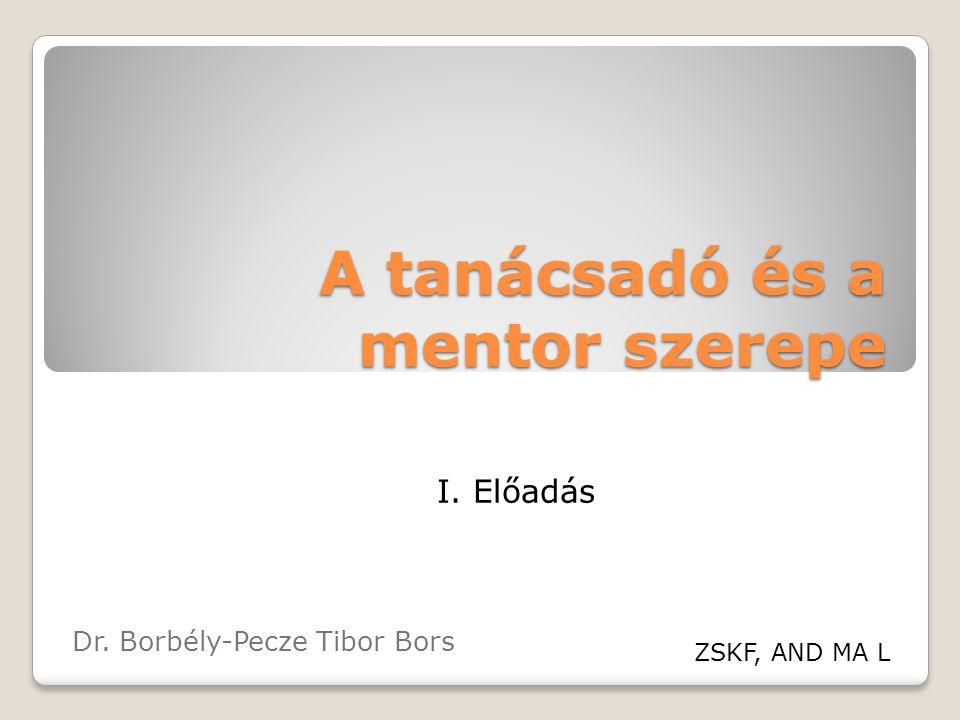 A tanácsadó és a mentor szerepe Dr. Borbély-Pecze Tibor Bors ZSKF, AND MA L I. Előadás