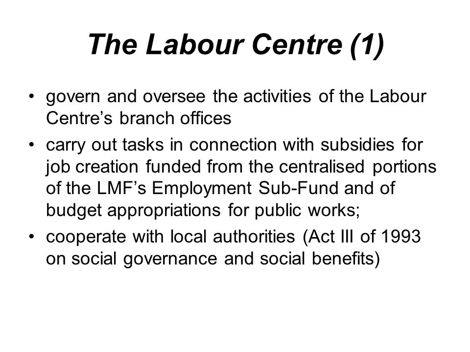 The Labour Centre (1) govern and oversee the activities of the Labour Centre's branch offices carry out tasks in connection with subsidies for job creation funded from the centralised portions of the LMF's Employment Sub-Fund and of budget appropriations for public works; cooperate with local authorities (Act III of 1993 on social governance and social benefits)