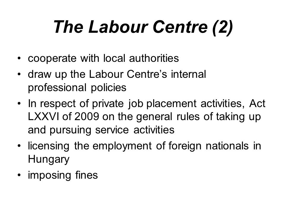 The Labour Centre (2) cooperate with local authorities draw up the Labour Centre's internal professional policies In respect of private job placement activities, Act LXXVI of 2009 on the general rules of taking up and pursuing service activities licensing the employment of foreign nationals in Hungary imposing fines