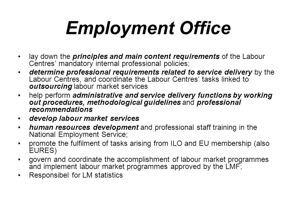 Employment Office lay down the principles and main content requirements of the Labour Centres' mandatory internal professional policies; determine professional requirements related to service delivery by the Labour Centres, and coordinate the Labour Centres' tasks linked to outsourcing labour market services help perform administrative and service delivery functions by working out procedures, methodological guidelines and professional recommendations develop labour market services human resources development and professional staff training in the National Employment Service; promote the fulfilment of tasks arising from ILO and EU membership (also EURES) govern and coordinate the accomplishment of labour market programmes and implement labour market programmes approved by the LMF; Responsibel for LM statistics