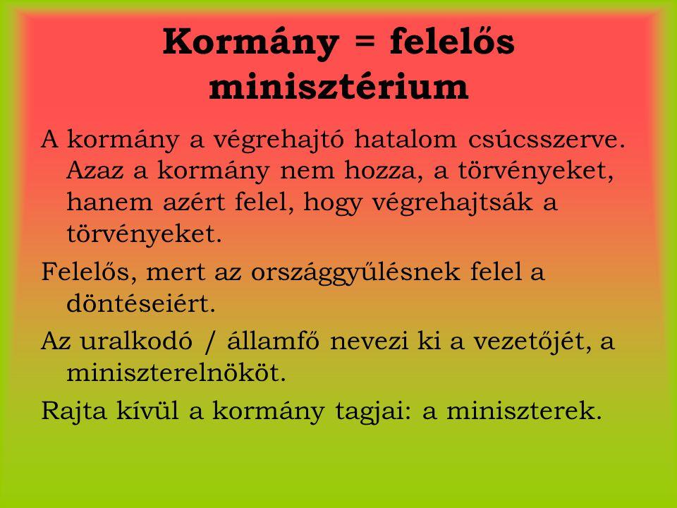 Kormány = felelős minisztérium A kormány a végrehajtó hatalom csúcsszerve. Azaz a kormány nem hozza, a törvényeket, hanem azért felel, hogy végrehajts