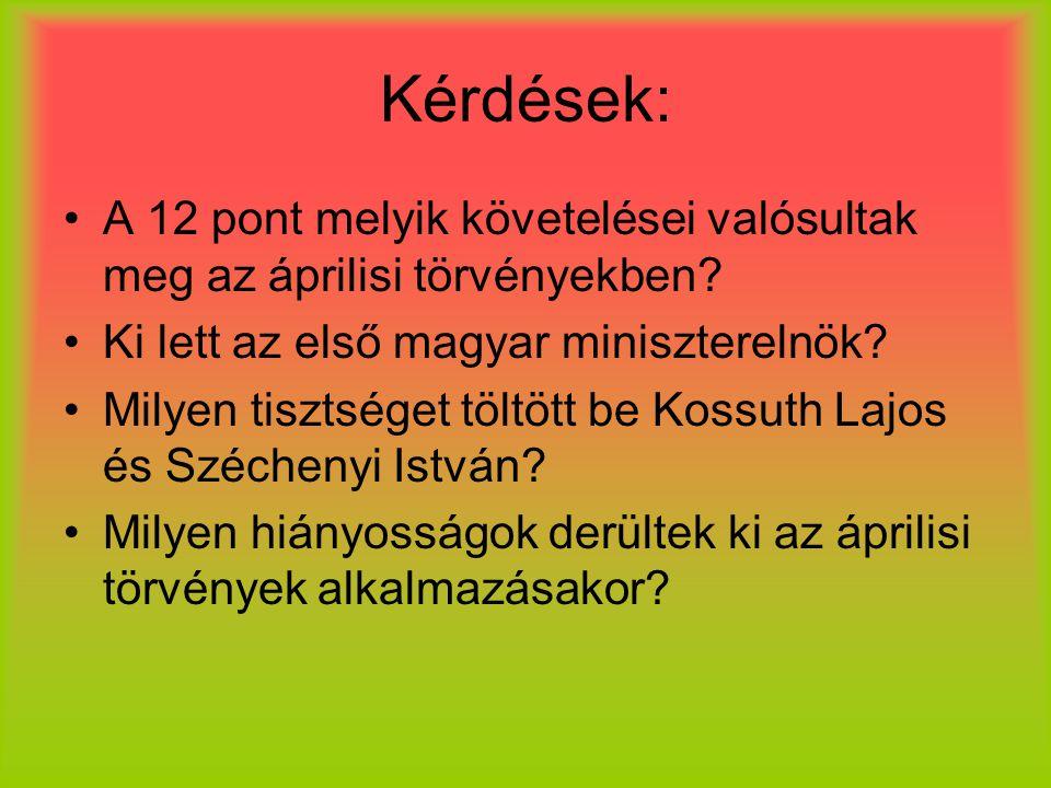 Kérdések: A 12 pont melyik követelései valósultak meg az áprilisi törvényekben? Ki lett az első magyar miniszterelnök? Milyen tisztséget töltött be Ko