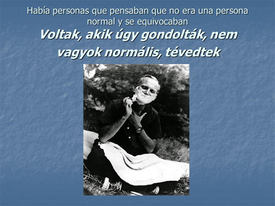 Había personas que pensaban que no era una persona normal y se equivocaban Voltak, akik úgy gondolták, nem vagyok normális, tévedtek