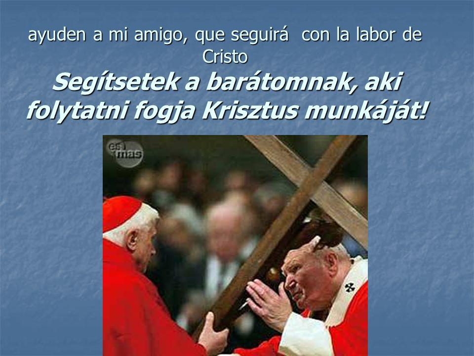 ayuden a mi amigo, que seguirá con la labor de Cristo Segítsetek a barátomnak, aki folytatni fogja Krisztus munkáját!