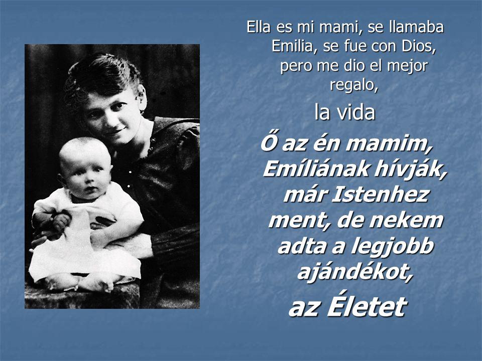 Ella es mi mami, se llamaba Emilia, se fue con Dios, pero me dio el mejor regalo, la vida Ő az én mamim, Emíliának hívják, már Istenhez ment, de nekem adta a legjobb ajándékot, az Életet