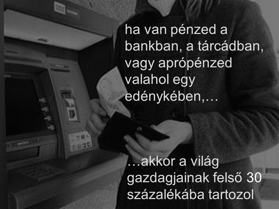 ha van pénzed a bankban, a tárcádban, vagy aprópénzed valahol egy edénykében,… …akkor a világ gazdagjainak felső 30 százalékába tartozol