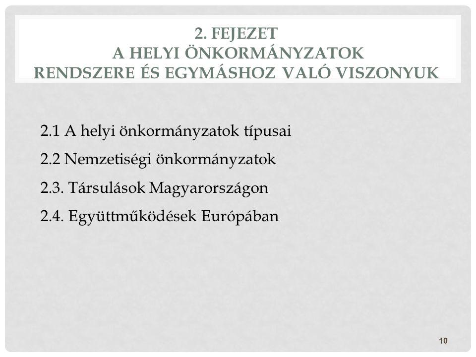 2. FEJEZET A HELYI ÖNKORMÁNYZATOK RENDSZERE ÉS EGYMÁSHOZ VALÓ VISZONYUK 10 2.1 A helyi önkormányzatok típusai 2.2 Nemzetiségi önkormányzatok 2.3. Társ