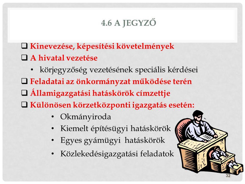 4.6 A JEGYZŐ  Kinevezése, képesítési követelmények  A hivatal vezetése körjegyzőség vezetésének speciális kérdései  Feladatai az önkormányzat működ